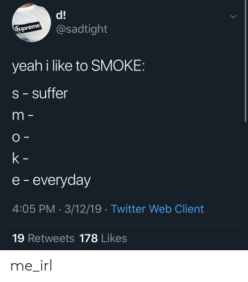 Twitter, Yeah, and Irl: d!  upremesadtight  yeah i like to SMOKE  s - suffer  e - everyday  4:05 PM- 3/12/19 Twitter Web Client  19 Retweets 178 Likes me_irl