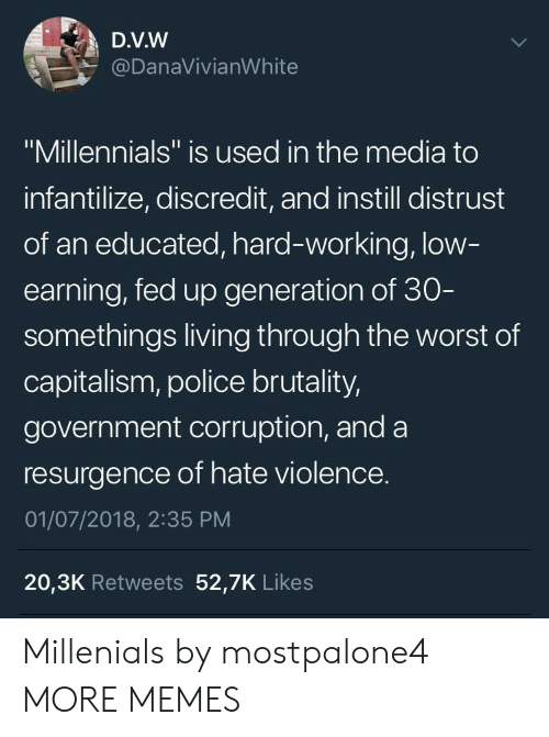 """Dank, Memes, and Police: D.V.W  @DanaVivianWhite  """"Millennials"""" is used in the media to  infantilize, discredit, and instill distrust  of an educated, hard-working, low  earning, fed up generation of 30  somethings living through the worst of  capitalism, police brutality,  government corruption, and a  resurgence of hate violence.  01/07/2018, 2:35 PM  20,3K Retweets 52,7K Likes Millenials by mostpalone4 MORE MEMES"""