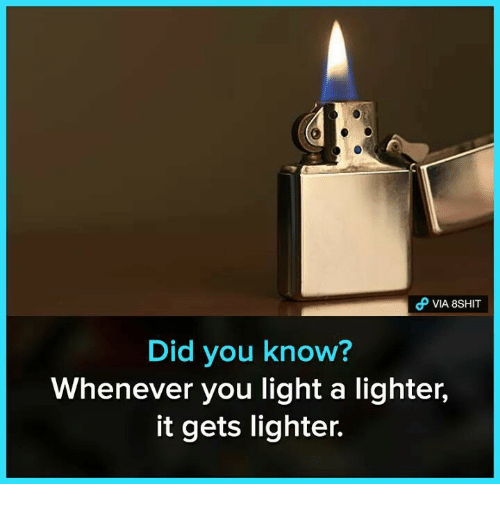 Memes, 🤖, and Light: d VIA 8SHIT  Did you know?  Whenever you light a lighter,  it gets lighter.