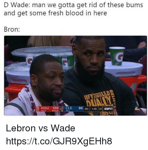 Fresh, Memes, and Lebron: D Wade: man we gotta get rid of these bums  and get some fresh blood in here  Bron  CINLE  HOU 120CLE 86 4th1:4820  abe Lebron vs Wade https://t.co/GJR9XgEHh8