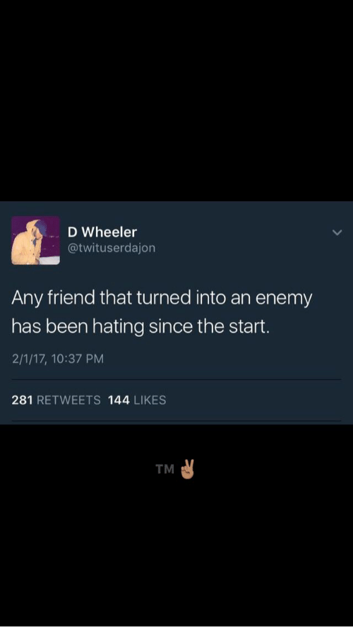 Been, Friend, and Enemy: D Wheeler  @twituserdajon  Any friend that turned into an enemy  has been hating since the start.  2/1/17, 10:37 PM  281 RETWEETS 144 LIKES  TM
