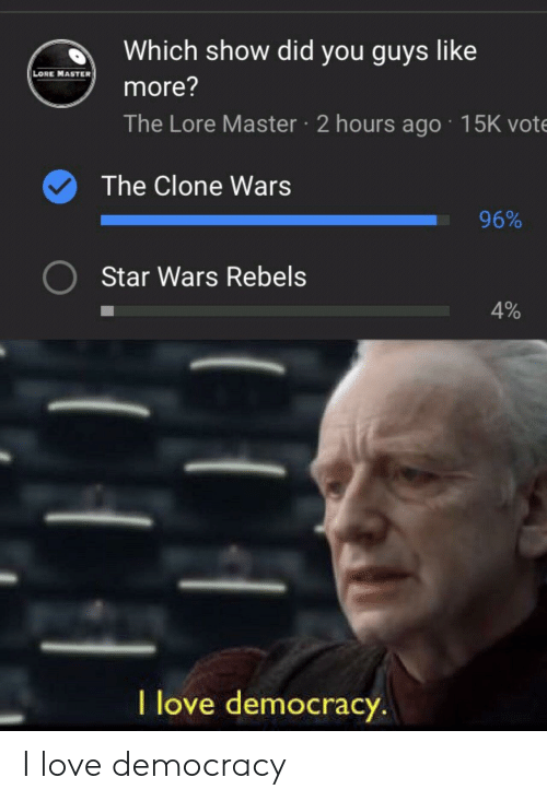 Love, Star Wars, and Star: d Which show did you guys like  LORE MASTER  more?  The Lore Master 2 hours ago 15K vote  The Clone Wars  96%  Star Wars Rebels  4%  l love democracy I love democracy