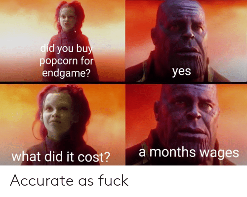 Fuck, Popcorn, and Yes: d you bu  popcorn for  endgame?  dic  yes  amonths wages  what did it cost?  2 Accurate as fuck