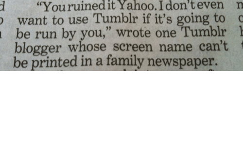 "Family, Run, and Tumblr: d ""Youruinedit  Yahoo.  I  don't  even  n  want to use Tumblr if it's going to  be run by you,"" wrote one Tumblr 1  blogger whose screen name can't  be printed in a family newspaper."