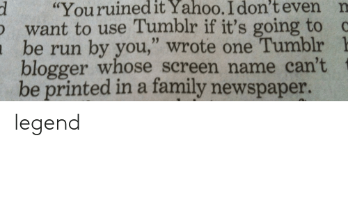 "Family, Run, and Tumblr: d ""Youruinedit  Yahoo.  I  don't  even  n  want to use Tumblr if it's going to c  be run by you,"" wrote one Tumblr 1  blogger whose screen name can't  be printed in a family newspaper. legend"