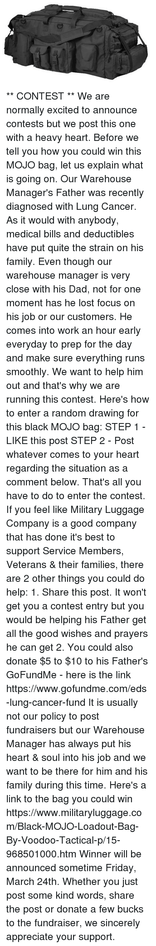 Memes, 🤖, and The Link: D1  D ** CONTEST **  We are normally excited to announce contests but we post this one with a heavy heart.  Before we tell you how you could win this MOJO bag, let us explain what is going on.  Our Warehouse Manager's Father was recently diagnosed with Lung Cancer.  As it would with anybody, medical bills and deductibles have put quite the strain on his family.  Even though our warehouse manager is very close with his Dad, not for one moment has he lost focus on his job or our customers.  He comes into work an hour early everyday to prep for the day and make sure everything runs smoothly.  We want to help him out and that's why we are running this contest.  Here's how to enter a random drawing for this black MOJO bag:  STEP 1 - LIKE this post  STEP 2 - Post whatever comes to your heart regarding the situation as a comment below.  That's all you have to do to enter the contest.  If you feel like Military Luggage Company is a good company that has done it's best to support Service Members, Veterans & their families, there are 2 other things you could do help:  1.  Share this post.  It won't get you a contest entry but you would be helping his Father get all the good wishes and prayers he can get    2.  You could also donate $5 to $10 to his Father's GoFundMe - here is the link https://www.gofundme.com/eds-lung-cancer-fund  It is usually not our policy to post fundraisers but our Warehouse Manager has always put his heart & soul into his job and we want to be there for him and his family during this time.  Here's a link to the bag you could win https://www.militaryluggage.com/Black-MOJO-Loadout-Bag-By-Voodoo-Tactical-p/15-968501000.htm  Winner will be announced sometime Friday, March 24th.  Whether you just post some kind words, share the post or donate a few bucks to the fundraiser, we sincerely appreciate your support.