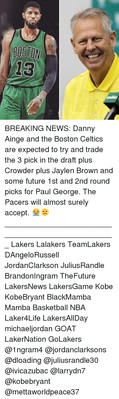 Basketball, Boston Celtics, and Future: D13 BREAKING NEWS: Danny Ainge and the Boston Celtics are expected to try and trade the 3 pick in the draft plus Crowder plus Jaylen Brown and some future 1st and 2nd round picks for Paul George. The Pacers will almost surely accept. 😭☹️ ___________________________________________________ Lakers Lalakers TeamLakers DAngeloRussell JordanClarkson JuliusRandle BrandonIngram TheFuture LakersNews LakersGame Kobe KobeBryant BlackMamba Mamba Basketball NBA Laker4Life LakersAllDay michaeljordan GOAT LakerNation GoLakers @1ngram4 @jordanclarksons @dloading @juliusrandle30 @ivicazubac @larrydn7 @kobebryant @mettaworldpeace37