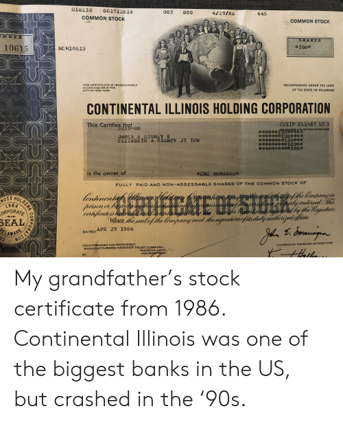 Anaconda, Chicago, and New York: D16138 001512616  COMMON STOCK  003 000  4129/86  445  COMMON STOCK  MBER  SHARES  10615  NCH10615  +100수  THIS CERTIFICATE IS TRANSFERABLE  IN CHICAGO OR IN THE  CITY OF NEW YORK  INCORPORATED UNDER THE LAWS  OF THE STATE OF DELAWARE  NEW YORK THE  CONTINENTAL ILLINOIS HOLDING CORPORATION  This Certifies thgt  cusP C11407 10 3  GNEY &  幸幸幸幸幸幸幸幸100桑。  1000  is the owner of  HUNBR  FULLY PAID AND NON-ASSESSABLE SHARES OF THE COMMON STOCK oF  NOIS HO  SEAL  DATED:APR 29 1986  LAWARE  NOI  COUNTERSIGNED AND REGISTERED:  CHAIRMAN OF THE BOARD OF DIRECTORS  MANUFACTURERS HANOVER TRUST COMPANY  TRANSFER AGENT  AND RE  BY My grandfather's stock certificate from 1986. Continental Illinois was one of the biggest banks in the US, but crashed in the '90s.