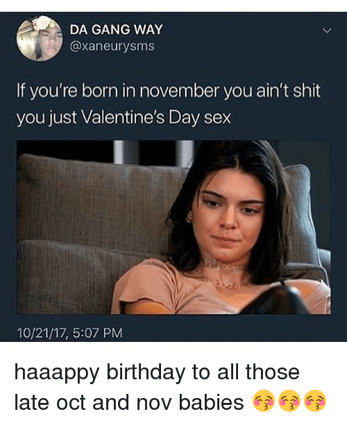Birthday, Memes, and Sex: DA GANG WAY  @xaneurysms  If you're born in november you ain't shit  you just Valentine's Day sex  10/21/17, 5:07 PM haaappy birthday to all those late oct and nov babies 😚😚😚