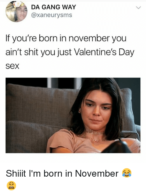 Memes, Sex, and Shit: DA GANG WAY  @xaneurysms  If you're born in november you  ain't shit you just Valentine's Day  sex Shiiit I'm born in November 😂😩