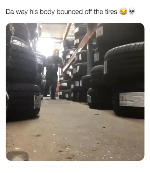 Memes, 🤖, and Tires: Da way his body bounced off the tires