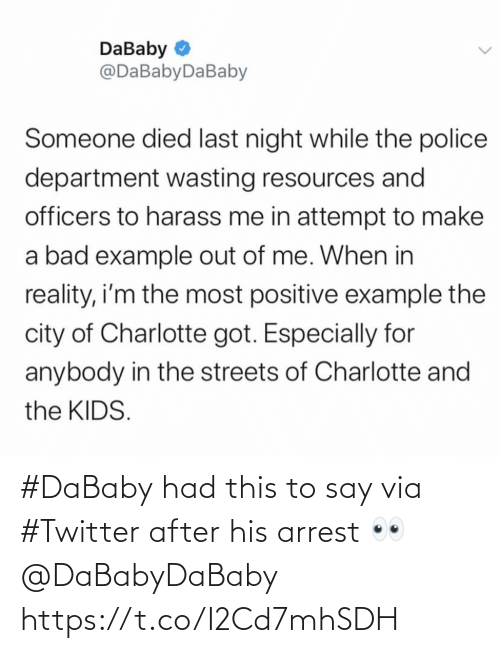 Bad, Police, and Streets: DaBaby O  @DaBabyDaBaby  Someone died last night while the police  department wasting resources and  officers to harass me in attempt to make  a bad example out of me. When in  reality, i'm the most positive example the  city of Charlotte got. Especially for  anybody in the streets of Charlotte and  the KIDS. #DaBaby had this to say via #Twitter after his arrest 👀 @DaBabyDaBaby https://t.co/I2Cd7mhSDH