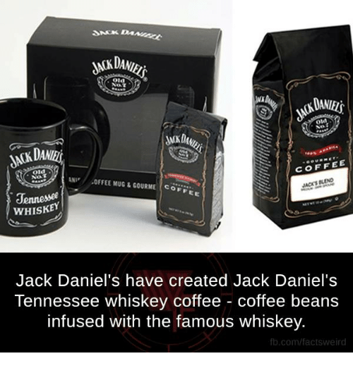 Memes, Jack Daniels, and Tennessee: dACKDu  COFFEE  old  ,OF FEE MUGLGOURME Co  Jennessee  WHISKEY  Jack Daniel's have created Jack Daniel's  Tennessee whiskey coffee coffee beans  infused with the famous whiskey.  fb.com/facts Weird