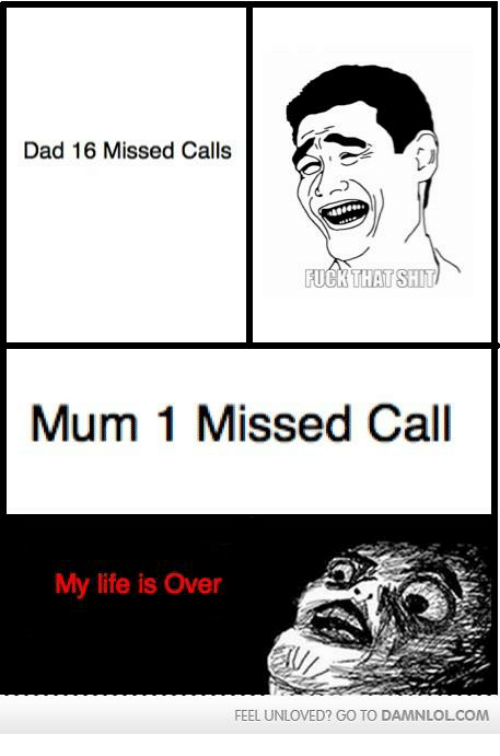 Dad, Life, and Memes: Dad 16 Missed Calls  FUCK THAT SHIT  Mum 1 Missed Call  My life is Over  FEEL UNLOVED? GO TO DAMNLOLCOM