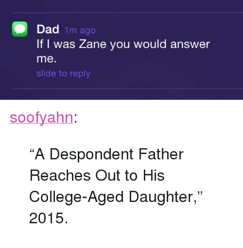 """College, Dad, and Tumblr: Dad 1m ago  IfI was Zane you would answer  me.  slide to reply <p><a class=""""tumblr_blog"""" href=""""http://soofyahn.tumblr.com/post/128451649730"""">soofyahn</a>:</p> <blockquote> <p>""""A Despondent Father Reaches Out to His College-Aged Daughter,"""" 2015.</p> </blockquote>"""