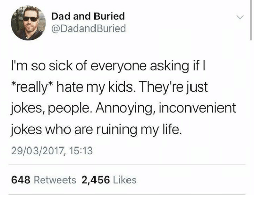 """Dad, Dank, and Life: Dad and Buried  @DadandBuried  l'm so sick of everyone asking if  """"really* hate my kids. They're just  jokes, people. Annoying, inconvenient  jokes who are ruining my life.  29/03/2017, 15:13  648 Retweets 2,456 Likes"""