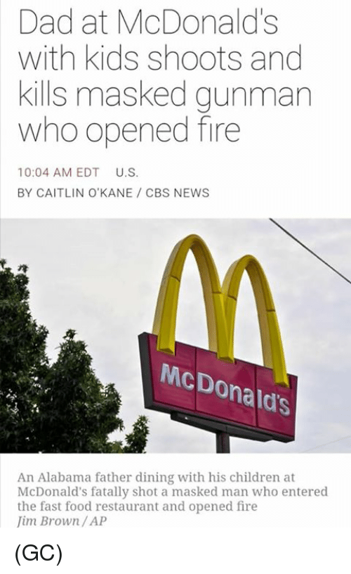 Children, Dad, and Fast Food: Dad at McDonald's  with kids shoots and  kills masked gunman  who opened fire  10:04 AM EDT  U.S.  BY CAITLIN O'KANE CBS NEWS  McDonald's  An Alabama father dining with his children at  McDonald's fatally shot a masked man who entered  the fast food restaurant and opened fire  im Brown /AP (GC)