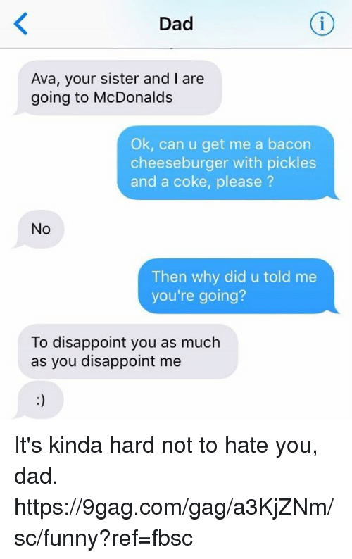 9gag, Dad, and Dank: Dad  Ava, your sister and I are  going to McDonalds  Ok, can u get me a bacon  cheeseburger with pickles  and a coke, please ?  No  Then why did u told me  you're going?  To disappoint you as much  as you disappoint me It's kinda hard not to hate you, dad.  https://9gag.com/gag/a3KjZNm/sc/funny?ref=fbsc
