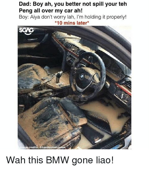 Bmw, Dad, and Memes: Dad: Boy ah, you better not spill your teh  Peng all over my car ah!  Boy: Aiya don't worry lah, I'm holding it properly!  *10 mins later*  ge credits: @handsomehonker Wah this BMW gone liao!