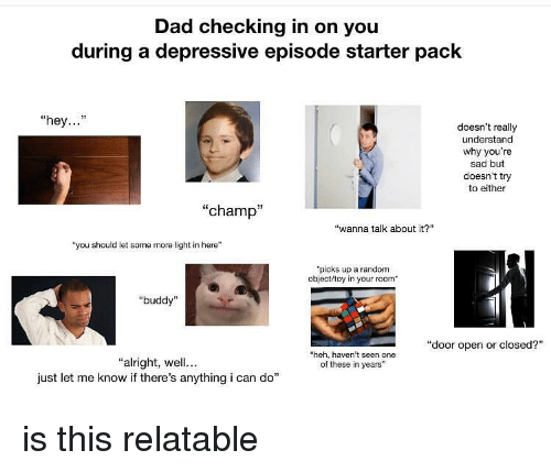 """Dad, Memes, and Some More: Dad checking in on you  during a depressive episode starter pack  """"hey...""""  doesn't really  understand  why you're  sad but  doesn't try  to either  """"champ""""  """"wanna talk about it?  """"you should let some more light in here""""  picks up a random  object/toy in your room  """"buddy""""  """"door open or closed?""""  heh, haven't seen one  of these in years  """"alright, wll...  just let me know if there's anything i can do"""" is this relatable"""