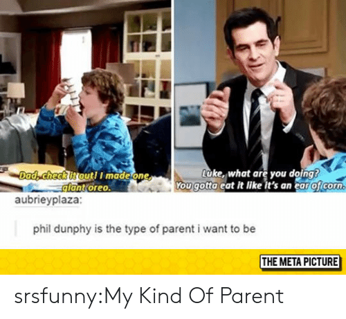 Dad, Tumblr, and Blog: Dad, checkitoutl I madeone  lant oreo  Luke, what are you doing  ou gotta eat it like it's an ear oficorn  aubrieyplaza  phil dunphy is the type of parent i want to be  THE META PICTURE srsfunny:My Kind Of Parent