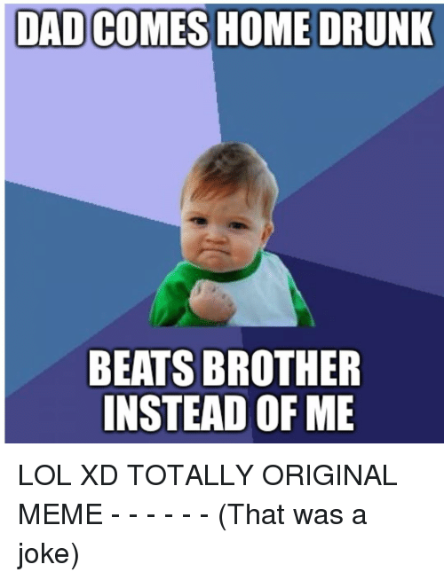 dad comes home drunk beats brother instead of me lol 8990993 dad comes home drunk beats brother instead of me lol xd totally