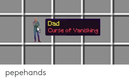 Dad, Curse, and Pepehands: Dad  Curse of Yanishing pepehands