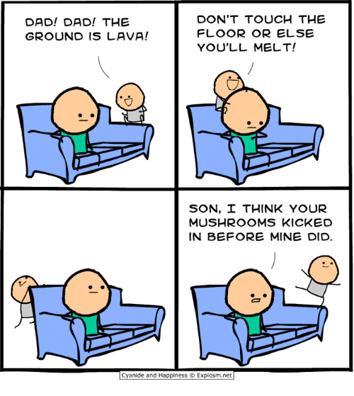 Dad, Dank, and Cyanide and Happiness: DAD! DAD! THE  GROUND IS LAVA!  DON'T TOUCH THE  FLOOR OR ELSE  YOU'LL MELT!  SON, THINK YOUR  MUSHROOMS KICKED  IN BEFORE MINE DID  Cyanide and Happiness © Explosm.net