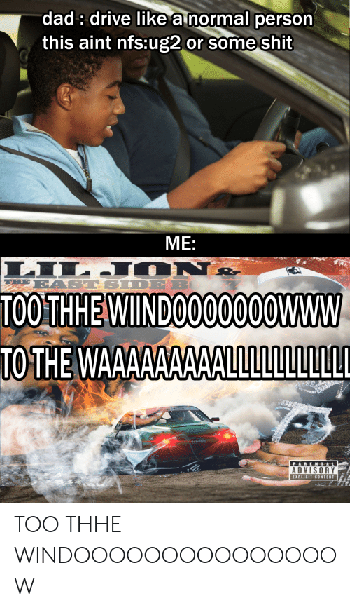 Cars, Dad, and Parental Advisory: dad: drive like a normal person  this aint nfs:ug2  or some shit  МЕ:  LILJ ON&  EAST SIDE  THE  TOOTHHE WINDOO00000WWW  TO THE WAAAAAAAAALLLLLLLLLLL  Achilles  JDM  ARAC  PARENTAL  ADVISORY  EXPLICIT CONTENT TOO THHE WINDOOOOOOOOOOOOOOOW