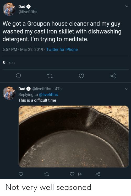 Blackpeopletwitter, Dad, and Funny: Dad  @fivefifths  We got a Groupon house cleaner and my guy  washed my cast iron skillet with dishwashing  detergent. I'm trying to meditate  6:57 PM Mar 22, 2019 Twitter for iPhone  8 Likes  Dad @fivefifths 47s  Replying to @fivefifths  This is a difficult time Not very well seasoned