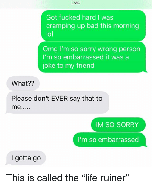 "Bad, Dad, and Lol: Dad  Got fucked hard I was  cramping up bad this morning  lol  Omg I'm so sorry wrong person  I'm so embarrassed it was a  joke to my friend  What??  Please don't EVER say that to  me  IM SO SORRY  I'm so embarrassed  I gotta go This is called the ""life ruiner"""