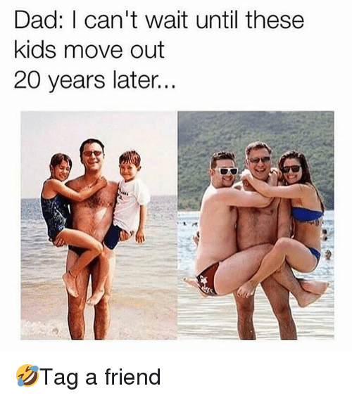 Dad, Memes, and Kids: Dad: I can't wait until these  kids move out  20 years later... 🤣Tag a friend
