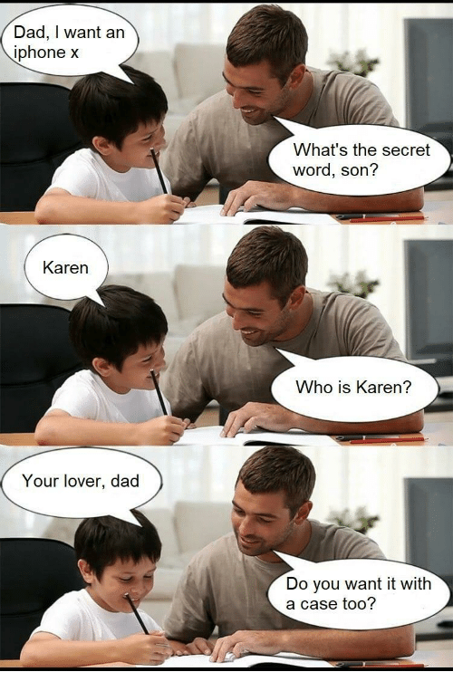 Dad, Phone, and Word: Dad, I want an  phone x  What's the secret  word, son?  Karen  Who is Karen?  Your lover, dad  Do you want it with  a case too?