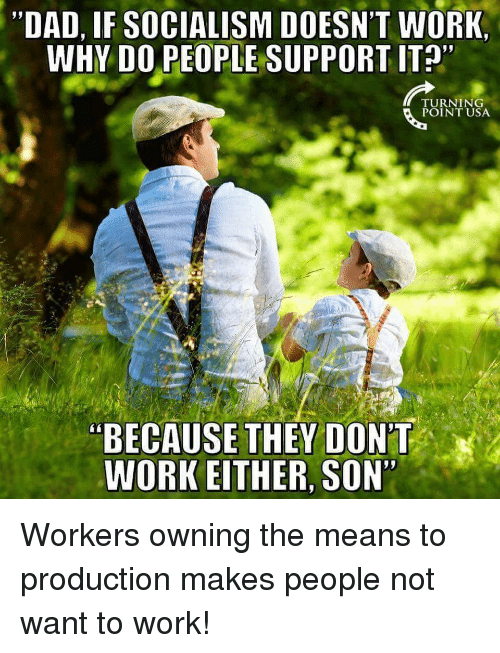 DAD IF SOCIALISM DOESNT WORK WHY DO PEOPLE SUPPORT IT 92 TURNING POINT USA BECAUSE THEY DONT EITHER SON Workers Owning The Means To Production Makes