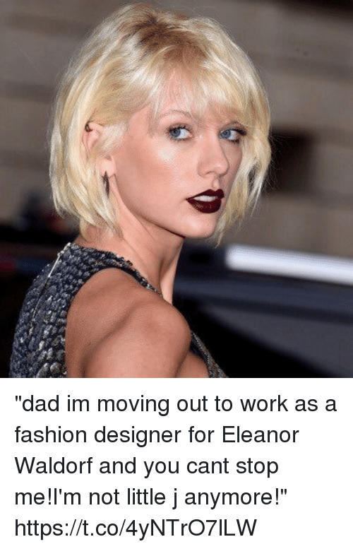 "Dad, Fashion, and Work: ""dad im moving out to work as a fashion designer for Eleanor Waldorf and you cant stop me!I'm not little j anymore!"" https://t.co/4yNTrO7lLW"