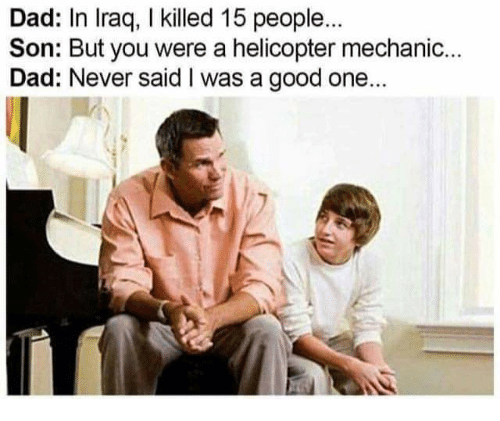 Dad, Good, and Mechanic: Dad: In lraq, I killed 15 people  Son: But you were a helicopter mechanic.  Dad: Never said I was a good one.