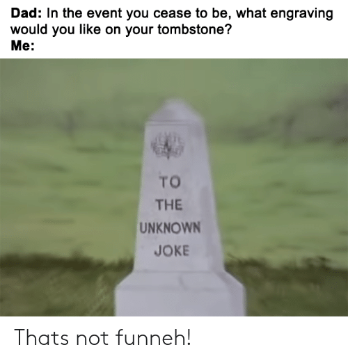 Dad, Dank Memes, and Tombstone: Dad: In the event you cease to be, what engraving  would you like on your tombstone?  Me:  TO  THE  UNKNOWN  JOKE Thats not funneh!