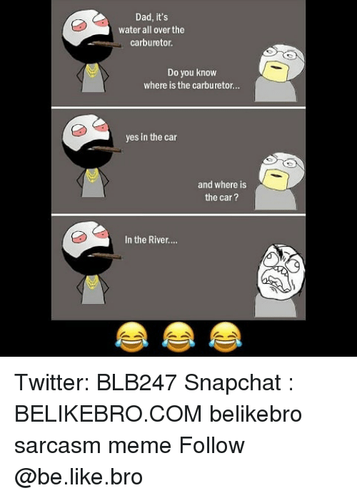 Be Like, Dad, and Meme: Dad, it's  water all over the  carburetor  Do you know  where is the carburetor...  yes in the car  and where is  the car?  In the River... Twitter: BLB247 Snapchat : BELIKEBRO.COM belikebro sarcasm meme Follow @be.like.bro