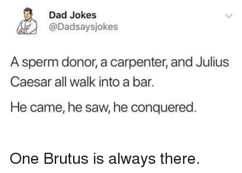 Dad, Saw, and Jokes: Dad Jokes  @Dadsaysjokes  A sperm donor, a carpenter, and Julius  Caesar all walk into a bar.  He came, he saw, he conquered One Brutus is always there.