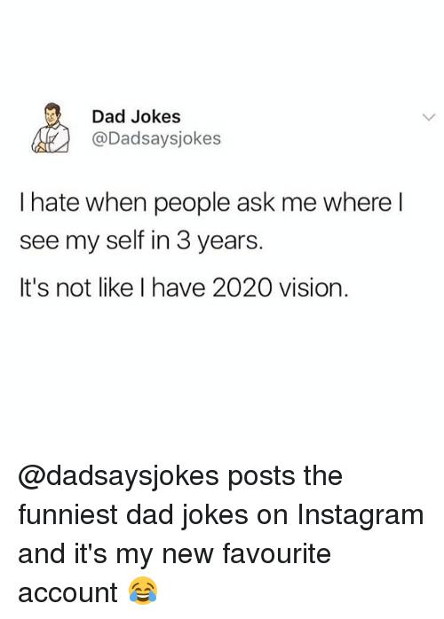 Dad, Instagram, and Memes: Dad Jokes  @Dadsaysjokes  I hate when people ask me where l  see my self in 3 years.  It's not like I have 2020 vision. @dadsaysjokes posts the funniest dad jokes on Instagram and it's my new favourite account 😂