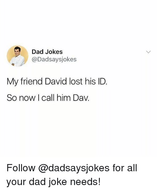 Dad, Memes, and Lost: Dad Jokes  @Dadsaysjokes  My friend David lost his ID  So now I call him Dav. Follow @dadsaysjokes for all your dad joke needs!