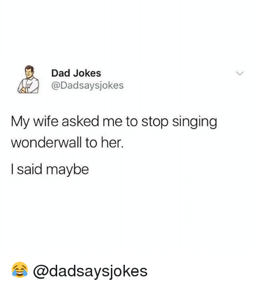 Dad, Memes, and Singing: Dad Jokes  @Dadsaysjokes  My wife asked me to stop singing  wonderwall to her.  I said maybe 😂 @dadsaysjokes