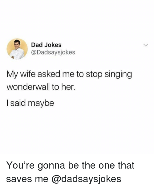 Dad, Funny, and Meme: Dad Jokes  @Dadsaysjokes  My wife asked me to stop singing  wonderwall to her.  I said maybe You're gonna be the one that saves me @dadsaysjokes