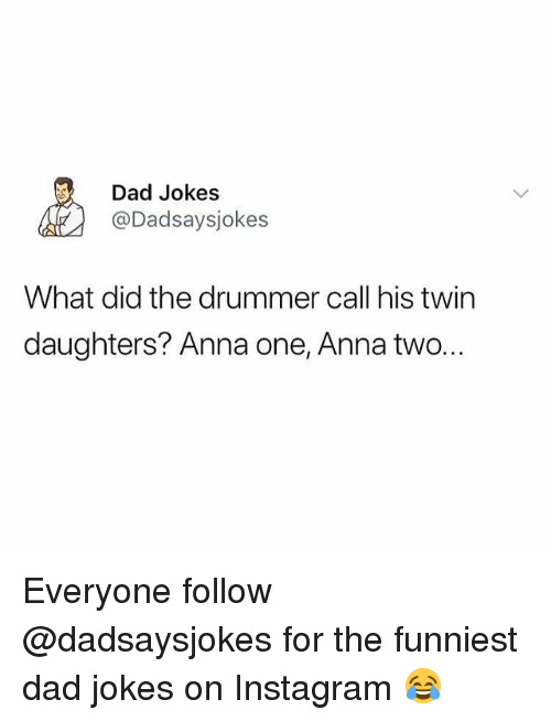 Anna, Dad, and Instagram: Dad Jokes  @Dadsaysjokes  What did the drummer call his twin  daughters? Anna one, Anna two.. Everyone follow @dadsaysjokes for the funniest dad jokes on Instagram 😂