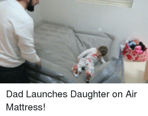 dad launches daughter on air mattress 10644528 dad launches daughter on air mattress! mattress meme on me me