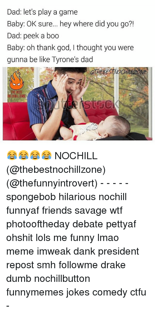 Be Like, Boo, and Chill: Dad: let's play a game  Baby: OK sure... hey where did you go?!  Dad: peek a boo  Baby: oh thank god, thought you were  gunna be like Tyrone's dad  NO CHILL N 😂😂😂😂 NOCHILL (@thebestnochillzone) (@thefunnyintrovert) - - - - - spongebob hilarious nochill funnyaf friends savage wtf photooftheday debate pettyaf ohshit lols me funny lmao meme imweak dank president repost smh followme drake dumb nochillbutton funnymemes jokes comedy ctfu -