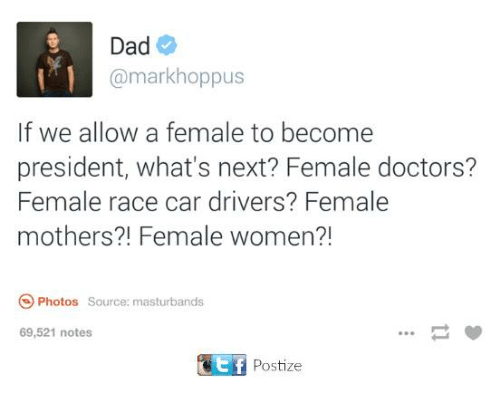 Dad, Dank, and Women: Dad  @markhoppus  If we allow a female to become  president, what's next? Female doctors?  Female race car drivers? Female  mothers?! Female women?!  Photos Source: masturbands  69,521 notes  Postize