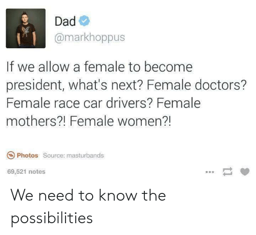 Dad, Women, and Mothers: Dad  @markhoppus  If we allow a female to become  president, what's next? Female doctors?  Female race car drivers? Female  mothers?! Female women?!  Photos Source: masturbands  69,521 notes We need to know the possibilities