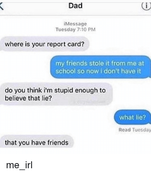 Dad, Friends, and School: Dad  Message  Tuesday 7:10 PM  where is your report card?  my friends stole it from me at  school so now i don't have it  do you think i'm stupid enough to  believe that lie?  what lie?  Read Tuesday  that you have friends