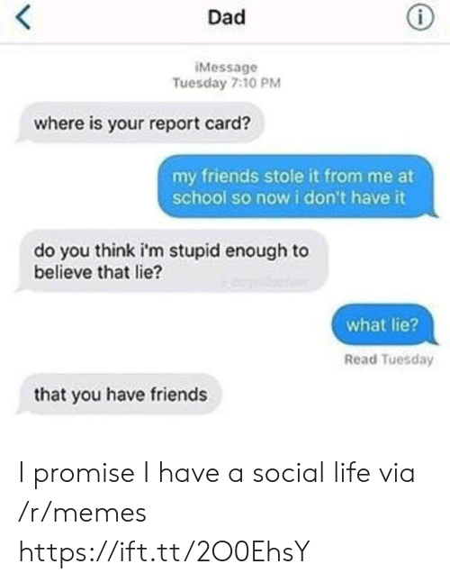 Dad, Friends, and Life: Dad  Message  Tuesday 7:10 PM  where is your report card?  my friends stole it from me at  school so now i don't have it  do you think i'm stupid enough to  believe that lie?  what lie?  Read Tuesday  that you have friends I promise I have a social life via /r/memes https://ift.tt/2O0EhsY